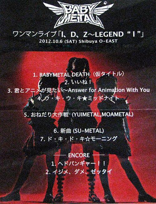 """""""kinoko-takenoko:  BIG ONE GIRLS:  BABYMETAL ワンマンライブ『 I、D、Z~LEGEND I』 10月6日(土)Shibuya O-EASTのSET LISTです。アンコールの2曲は爆音楽団による生バンド演奏。いいね!pic.twitter.com/DbK0hSAp   """""""
