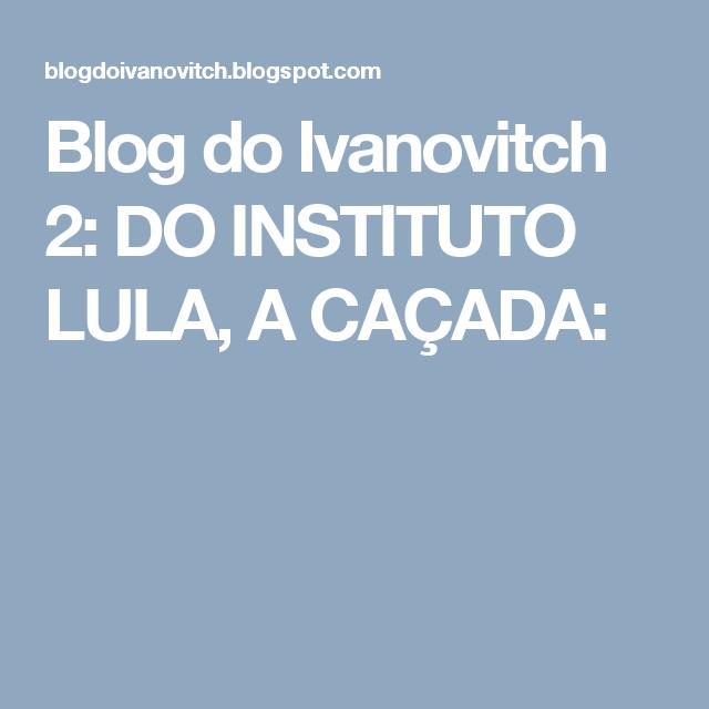 Blog do Ivanovitch 2: DO INSTITUTO LULA, A CAÇADA: