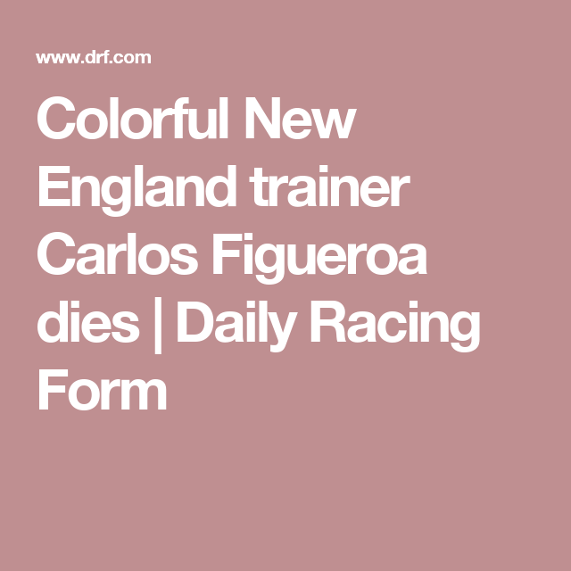 Colorful New England Trainer Carlos Figueroa Dies Daily Racing