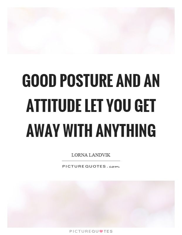Good posture and an attitude let you get away with anything