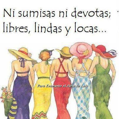 Ni SUMISAS ni DEVOTAS...libres, lindas y locas....Si la la liberación FEMENINA!