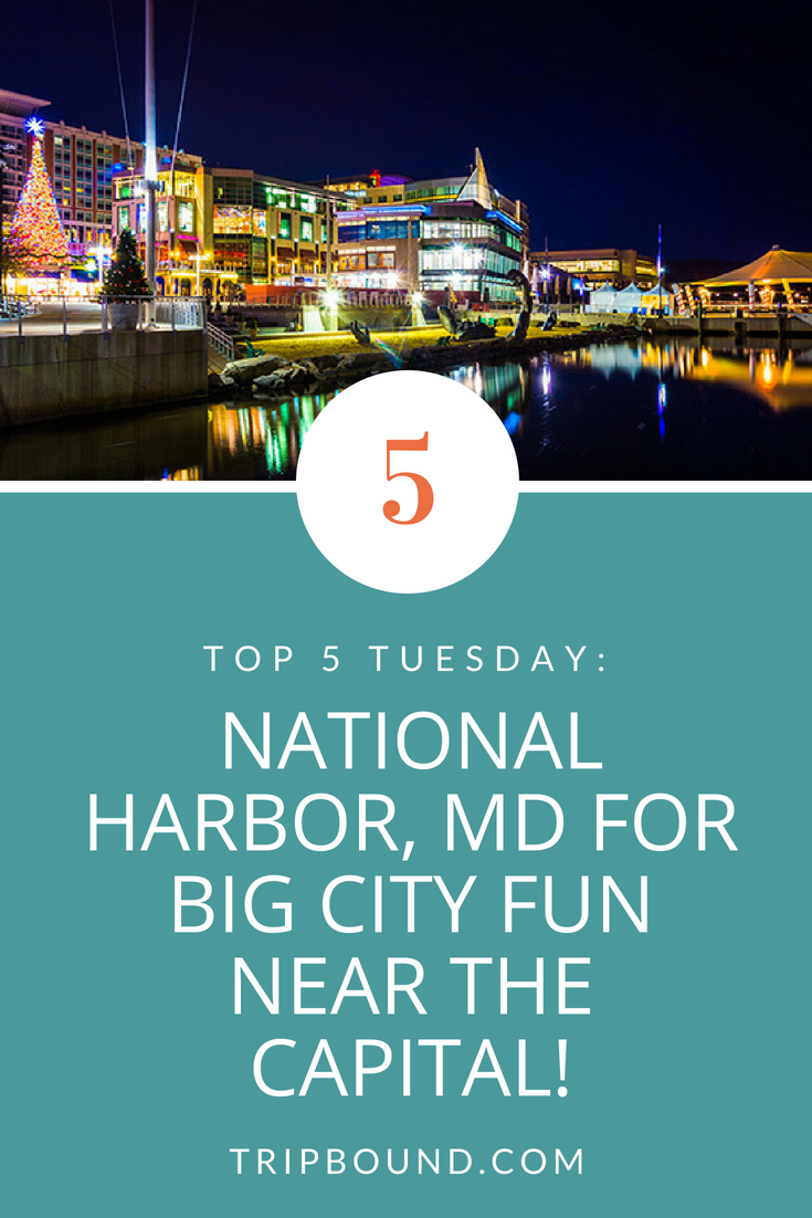 TOP 5 TUESDAY: National Harbor, MD For Big City Fun Near