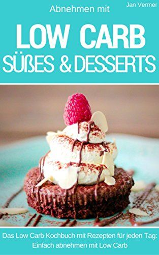 Low Carb Nachtisch, Süßes und Desserts: Abnehmen mit Low Carb - Das Kochbuch mit Rezepten für jeden Tag - einfach abnehmen mit Low Carb - 40 Rezepte
