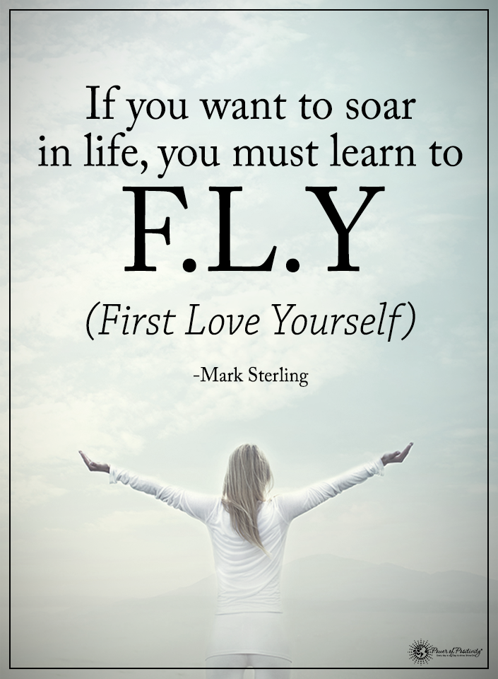 If You Want To Soar In Life You Must Learn To F L Y First Love Yourself Mark Sterling Powerofpositivi Fly Quotes Happy Quotes Inspirational Life Quotes