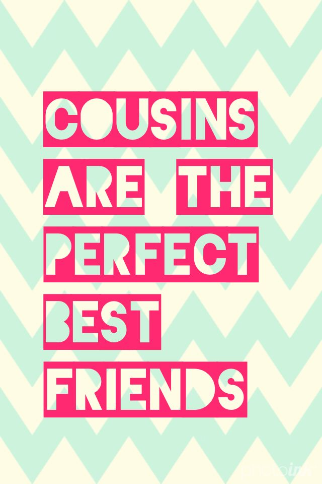 Cousins are the perfect best friends Your I think my second