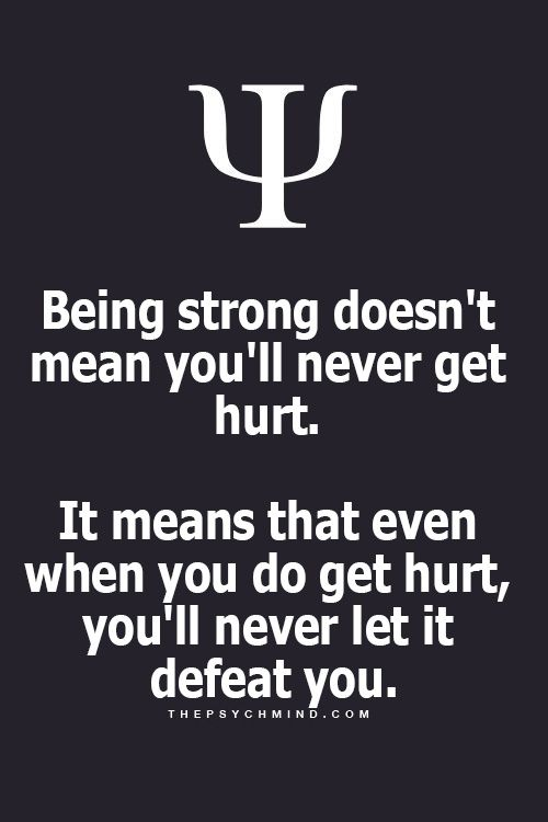 Being strong means that even when you get hurt, you'll never