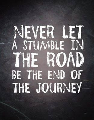 Never Let A Stumble In The Road Be The End Of The Journey Good Happy Quotes Words Happy Quotes