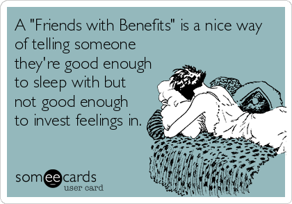 A Friends With Benefits Is A Nice Way Of Telling Someone They Re Good Enough To Sleep With But Not Good Enough To Invest Feelings In Single Humor Funny Quotes Love Being
