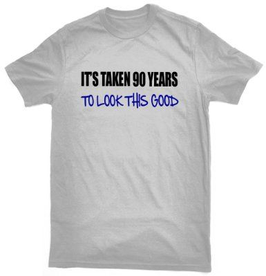 Its Taken 90 Years To Look This Good T Shirt