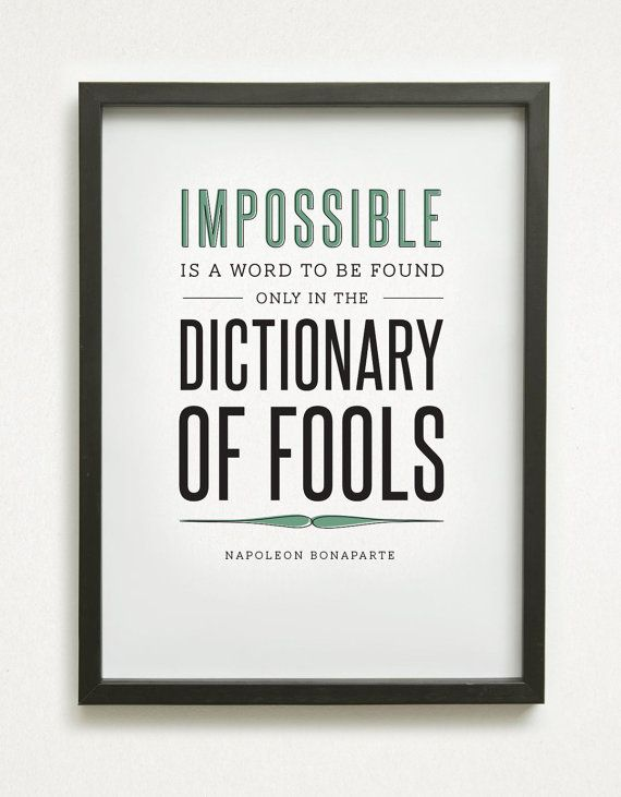 """Impossible is a word to be found only in the dictionary of fools"" - Napoleon Bonaparte"