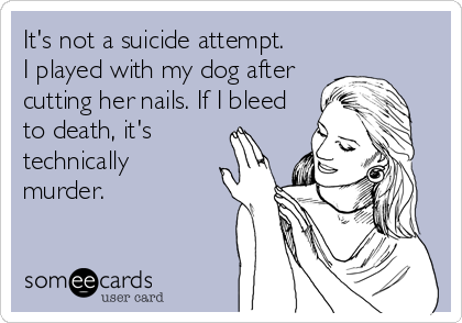 It's not a suicide attempt. I played with my dog after cutting her nails. If I bleed to death, it's technically murder.
