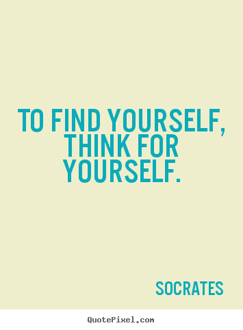 Think For Yourself Quotes It S The Only Way Finding Yourself Quotes Thinking Of You Quotes Finding Yourself