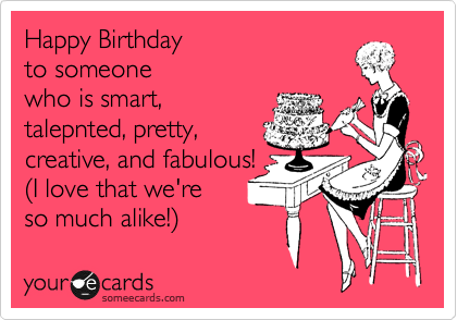 Free Birthday Ecard Happy To Someone Who Is Smart Pretty Creative And Fabulous 28I Love That Were So Much Alike29