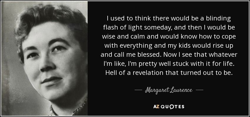 I used to think there would be a blinding flash of light someday, and then I would be wise and calm and would know how to cope with everything and my kids would rise up and call me blessed. Now I see that whatever I'm like, I'm pretty well stuck with it for life. Hell of a revelation that turned out to be. - Margaret Laurence