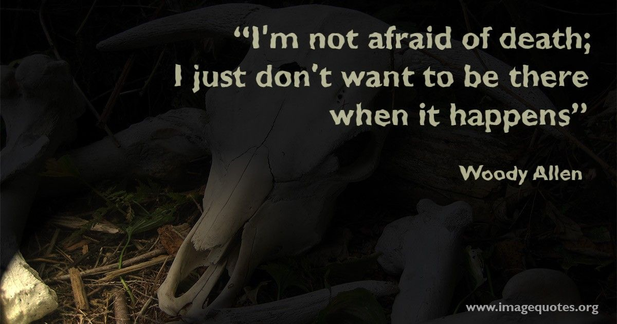 I'm not afraid of death; I just don't want to be there when it happens