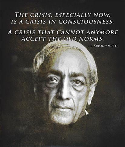 ... La crisis, especialmente ahora, es una crisis de conciencia. Una crisis que ya no puede aceptar las viejas normas. Kirishnamurti.