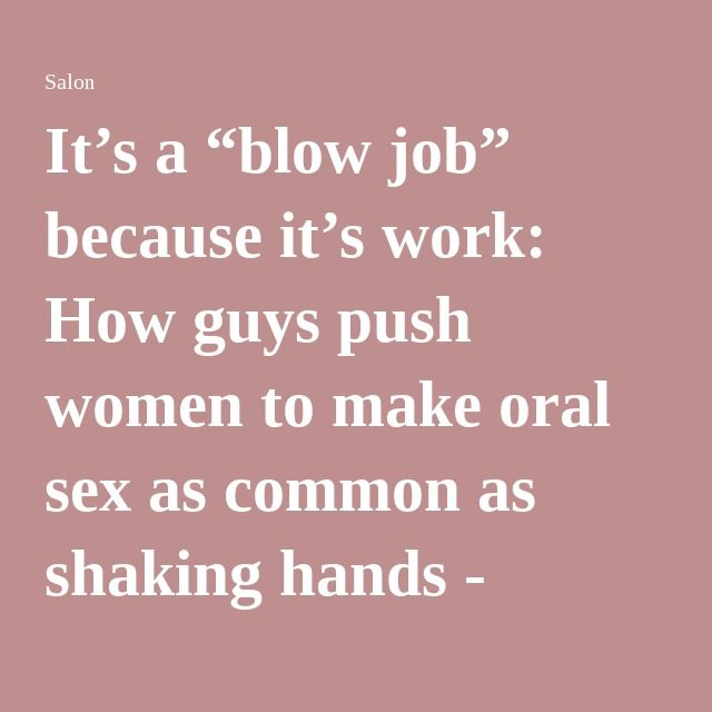 """It's a """"blow job"""" because it's work: How guys push women to make oral sex as common as shaking hands - Salon.com"""