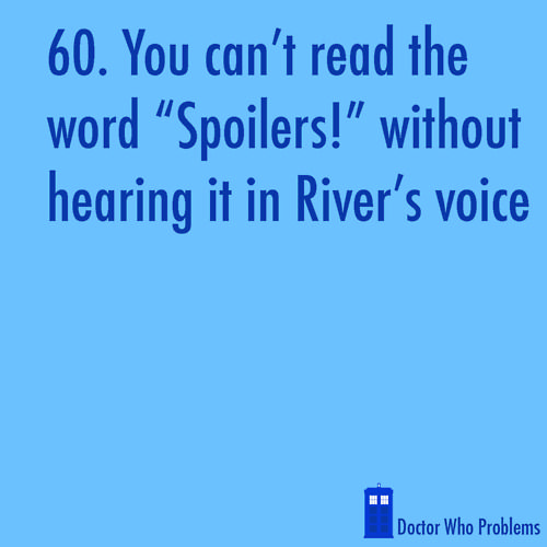 Doctor Who Problems. So true! But I take this one step further. I pretend I am River Song when I say it!
