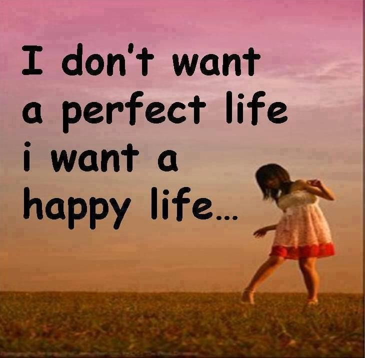 I Donu0027t Want A Perfect Life I Want A Happy Life