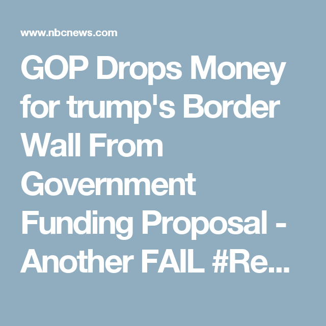 GOP Drops Money for trump's Border Wall From Government Funding Proposal - Another FAIL #Resist #tRumptRash #TrumpTrainWreck