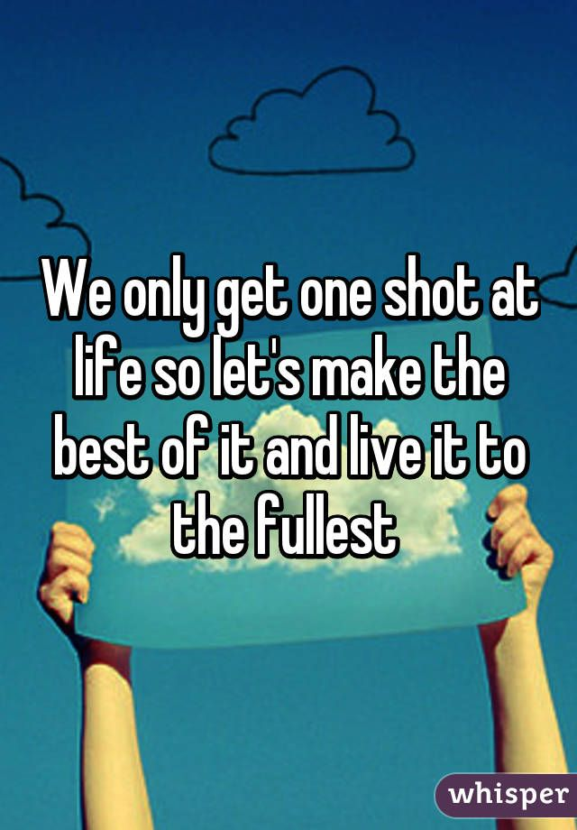 We Only Get One Shot At Life So Let S Make The Best Of It And Live