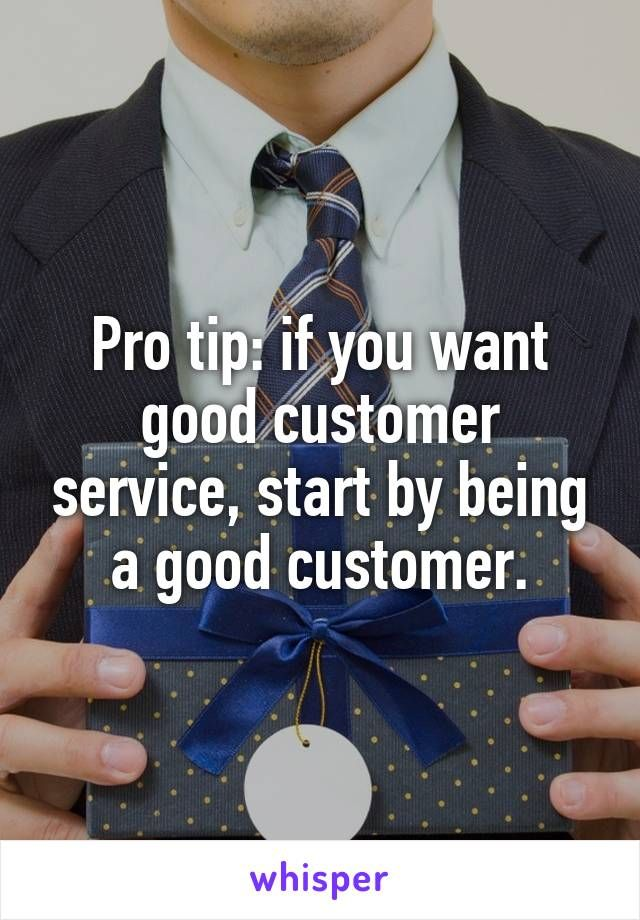 Pro tip if you want good customer service, start by being a good