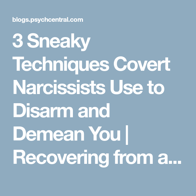 3 Sneaky Techniques Covert Narcissists Use to Disarm and Demean You