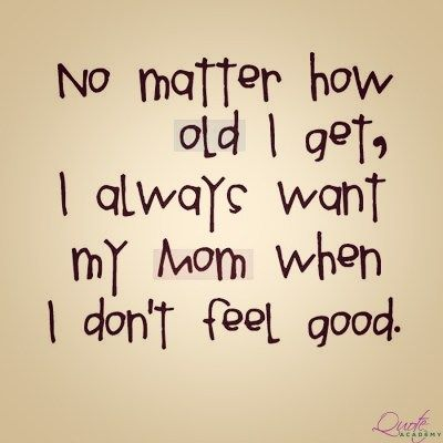 Famous Mother Quotes No Matter How Old I get, I always Want my MOM when I Don't Feel  Famous Mother Quotes