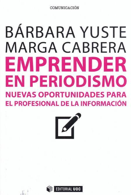 Emprender en periodismo : nuevas oportunidades para el profesional de la información / Bárbara Yuste, Marga Cabrera