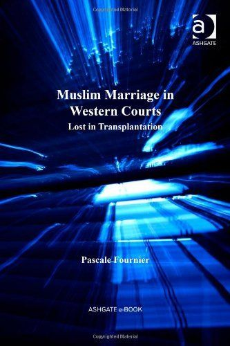 Muslim Marriage in Western Courts: Lost in Transplantation (Cultural Diversity and Law)