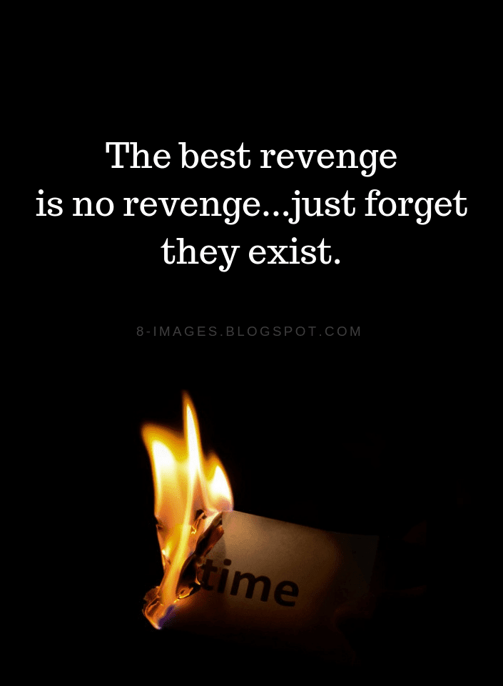 The best revenge is no revenge...just forget they exist | Revenge Quotes - Quotes