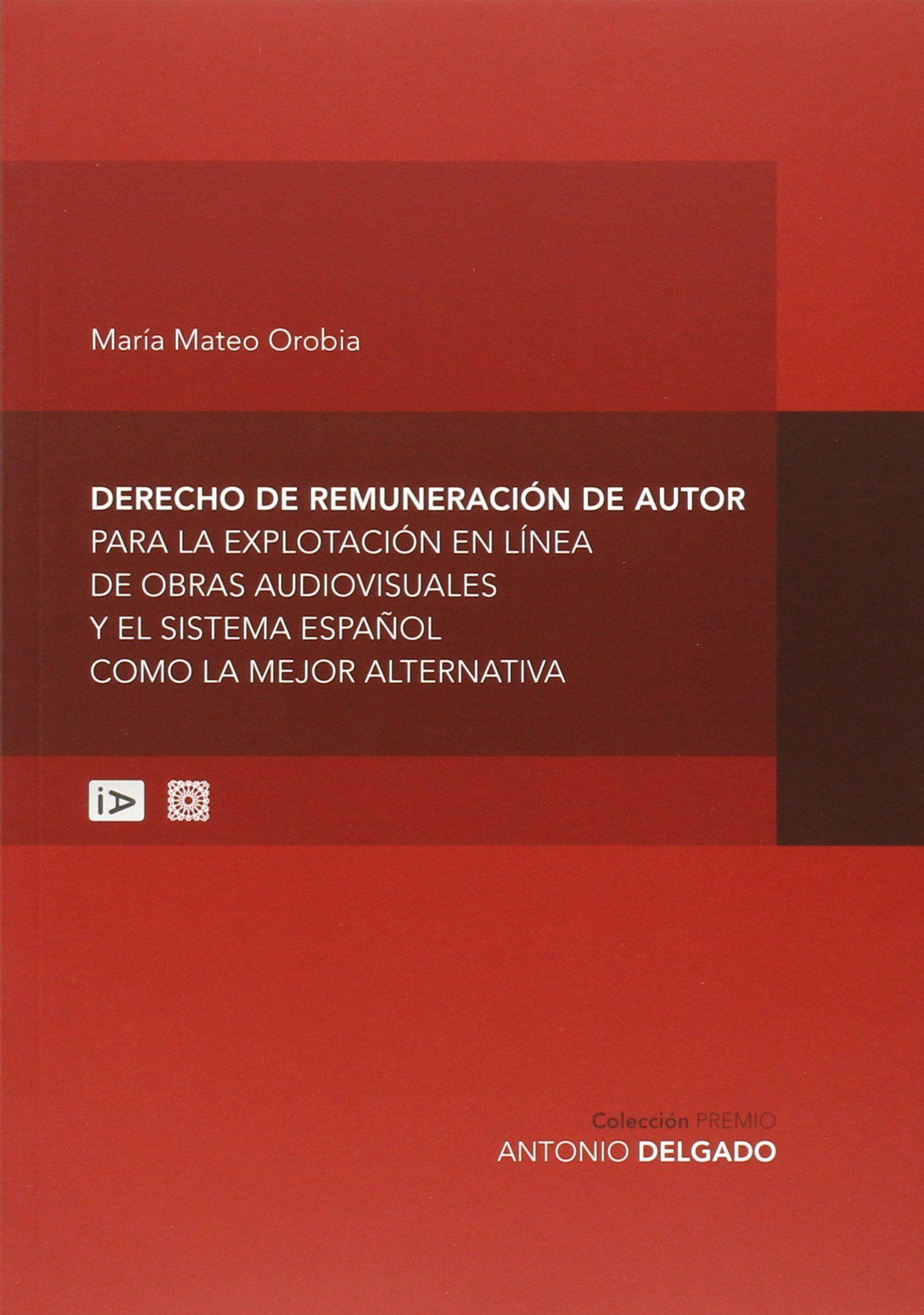 Derecho de remuneración de autor para la explotación en línea de obras audiovisuales y el sistema español como la mejor alternativa / María Mateo Orobia.    Comares, 2015