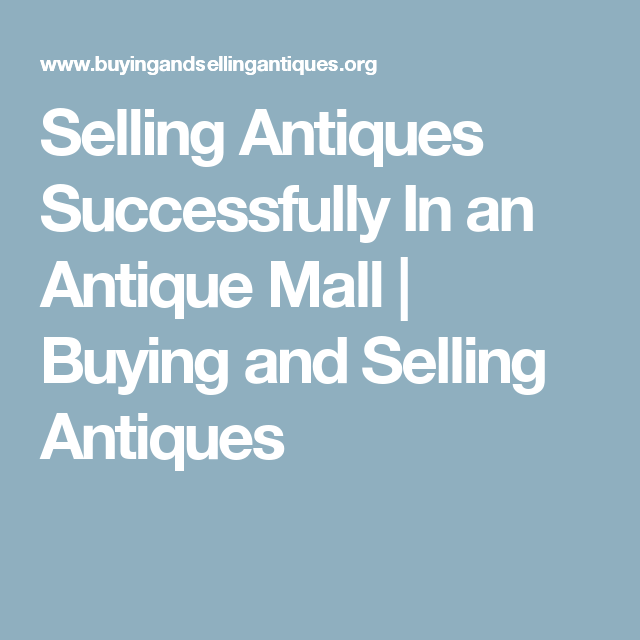 Selling Antiques Successfully In An Antique Mall Buying And