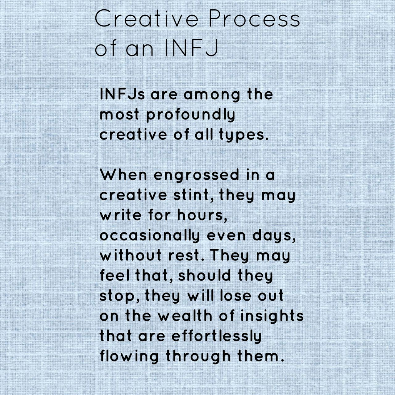 INFJ || Creative. When I am creating, don't enter the room, don't speak to me, leave me alone. I will forget to eat & sleep. I will work even throughout the night until I am at a point when I can stop or the creative energy flowing reaches a natural lull.