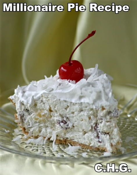 Millionaire Pie- 1. One Graham Cracker Pie Shell. 2. One 8 Ounce Package Softened Cream Cheese. 3. 1/2 Cup Sugar. 4. One 8 Ounce Can Crushed Pineapple Un Drained. 5. One Cup Fresh Frozen Coconut.( Keep back 1 Tablespoon ) 6. One Cup Pecans Finely Chopped. 7. One 8 Ounce Container Cool Whip. Similar to my Mother's Snow Ball Cake, However a pie:)