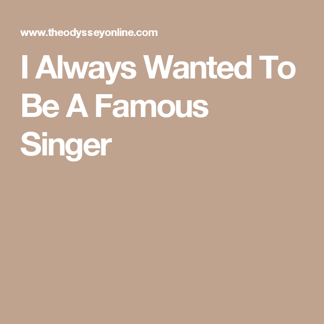 I Always Wanted To Be A Famous Singer