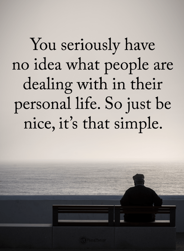 Quotes You Seriously Have No Idea What People Are Dealing With In Their Personal Life So Just Be Nice It S T Best Quotes People Quotes Life Quotes To Live By