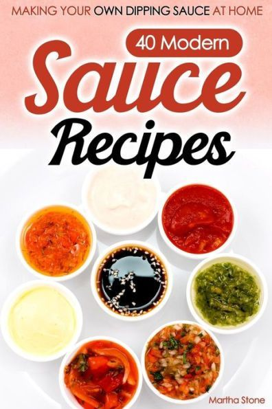 40 Modern Sauce Recipes Making Your Own Dipping Sauce At Home In 2021 Sauce Recipes Recipes Dipping Sauce