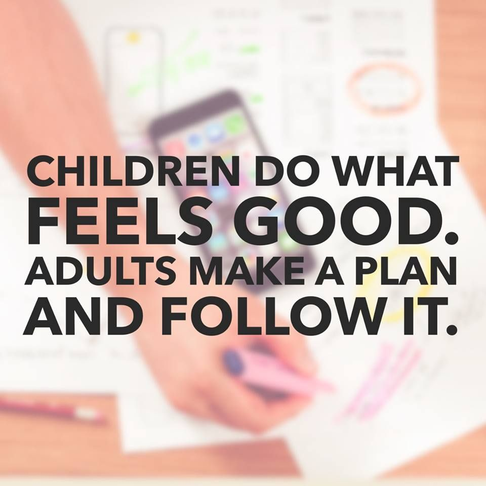 Children do what feels goods. Adults make a plan and