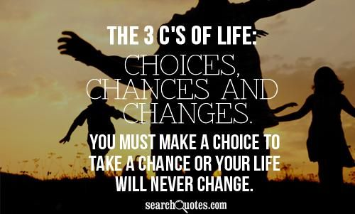 Choices Chances Changes Quotes   3 Cs In Life Choices, Chances U0026 Changes.  You Must Make A Choice To Take A Chance To Create Change.