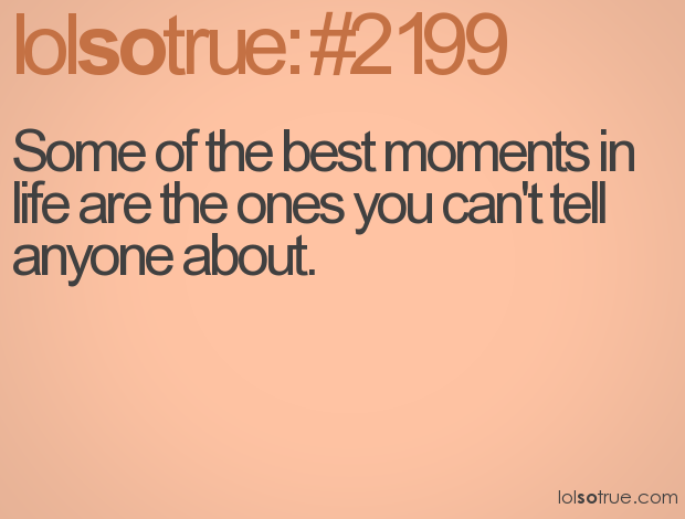 Some of the best moments in life are the ones you can't tell anyone