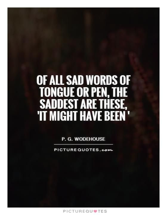 the saddest words of tongue or pen