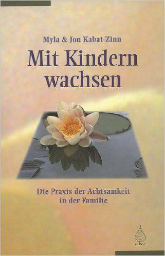 Mit Kindern wachsen: Die Praxis der Achtsamkeit in der Familie: Amazon.de: Myla Kabat-Zinn, Jon Kabat-Zinn, Theo Kierdorf: Bücher