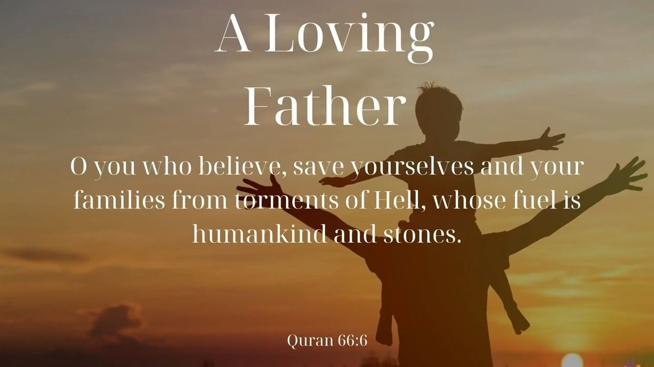 A Loving Father   O you who have believed, protect yourselves and your families from a Fire whose fuel is people and stones, over which are [appointed] angels, harsh and severe; they do not disobey Allāh in what He commands them but do what they are commanded.