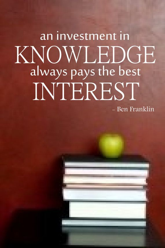 """""""An investment in knowledge always pays the best interest"""