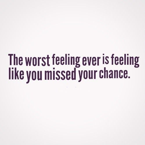 The Worst Feeling Ever Is Feeling Like You Missed Your Chance Quotes Chance Quotes Serious Quotes Funny Quotes