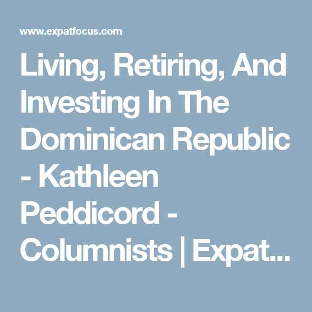 Living, Retiring, And Investing In The Dominican Republic - Kathleen Peddicord - Columnists | ExpatFocus.com