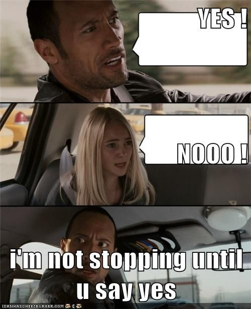 Yes Nooo I M Not Stopping Until U Say Yes Funny Memes Sayings Yes