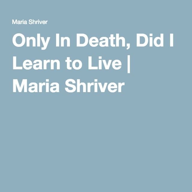 Only In Death, Did I Learn to Live | Maria Shriver