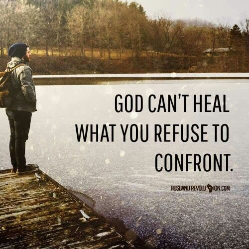 God can't heal what you refuse to confront.  ~ Husbandrevolution.com